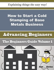 How to Start a Cold Stamping of Base Metals Business (Beginners Guide) ebook by Kacey Fulton,Sam Enrico