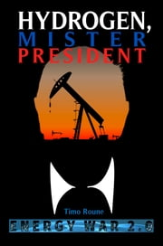 Hydrogen, Mister President: Energy War 2.0 ebook by Timo Roune