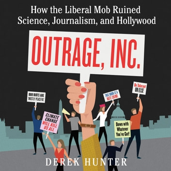 Outrage, Inc. - How the Liberal Mob Ruined Science, Journalism, and Hollywood audiobook by Derek Hunter