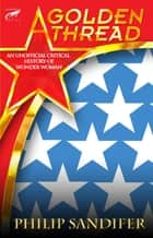 A Golden Thread: An Unofficial Critical History of Wonder Woman ebook by Philip Sandifer