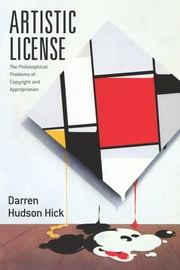 Artistic License - The Philosophical Problems of Copyright and Appropriation ebook by Darren Hudson Hick