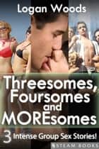 Threesomes, Foursomes and Moresomes - A Sexy Bundle of 3 Intense Group Sex Erotic Stories from Steam Books ebook by Logan Woods, Steam Books