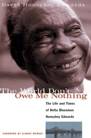The World Don't Owe Me Nothing: The Life and Times of Delta Bluesman Honeyboy Edwards ebook by Edwards, David Honeyboy