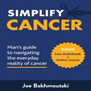 Simplify Cancer: Man's Guide to Navigating the Everyday Reality of Cancer audiobook by Joe Bakhmoutski