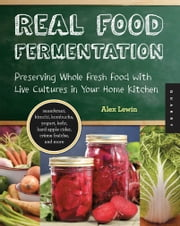 Real Food Fermentation - Preserving Whole Fresh Food with Live Cultures in Your Home Kitchen ebook by Alex Lewin