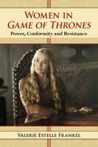 Women in Game of Thrones - Power, Conformity and Resistance ebook by Valerie Estelle Frankel