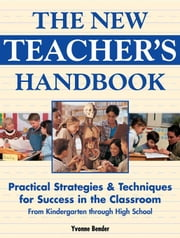The New Teacher's Handbook: Practical Strategies & Techniques for Success in the Classroom from Kindergarten Through High School ebook by Bender, Yvonne