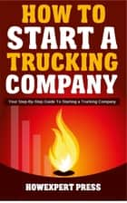 How to Start a Trucking Company: Your Step-By-Step Guide to Starting a Trucking Company ebook by HowExpert