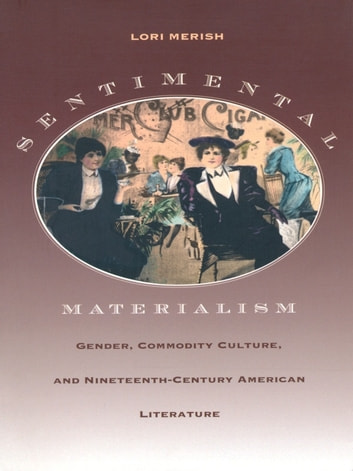 Sentimental Materialism - Gender, Commodity Culture, and Nineteenth-Century American Literature ebook by Lori Merish