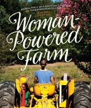 Woman-Powered Farm: Manual for a Self-Sufficient Lifestyle from Homestead to Field ebook by Audrey Levatino,Michael Levatino