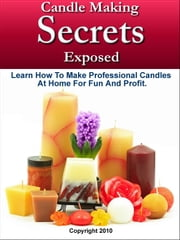 Candle Making Secrets Exposed - Learn How To Make Professional Candles At Home For Fun And Profit ebook by Mark Smith