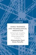 Family Business and Technological Innovation - Empirical Insights from the Italian Pharmaceutical Industry ebook by Alessandra Perri, Enzo Peruffo