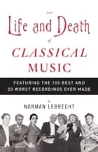 The Life and Death of Classical Music ebook by Norman Lebrecht