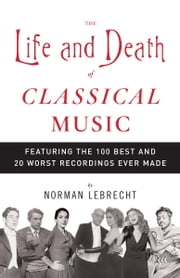 The Life and Death of Classical Music - Featuring the 100 Best and 20 Worst Recordings Ever Made ebook by Norman Lebrecht
