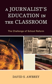 A Journalist's Education in the Classroom - The Challenge of School Reform ebook by David S. Awbrey