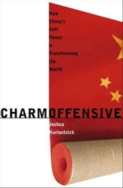 Charm Offensive: How China's Soft Power is Transforming the World ebook by Kurlantzick, Joshua