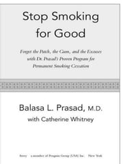 Stop Smoking for Good - Forget the Patch, the Gum, and the Excuses with Dr. Prasad's Proven Program for Permanent Smoking Cessation ebook by Balasa Prasad,Catherine Whitney