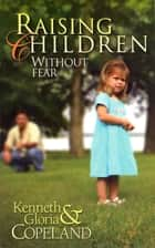 Raising Children Without Fear ebook by Kenneth Copeland,Gloria Copeland