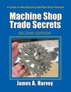 Machine Shop Trade Secrets - Second Edition ebook by James Harvey