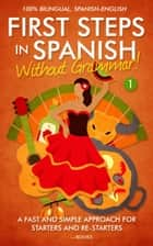 First Steps in Spanish: Without Grammar! A Fast and Simple Approach for Starters and Re-starters - First Steps in Spanish, #1 ebook by Clic Books