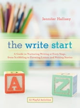 The Write Start - A Guide to Nurturing Writing at Every Stage, from Scribbling to Forming Letters and Writing Stories ebook by Jennifer Hallissy