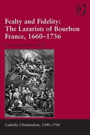 Fealty and Fidelity: The Lazarists of Bourbon France, 1660-1736 ebook by Dr Seán Alexander Smith,Professor Giorgio Caravale,Professor Ralph Keen,Professor J Christopher Warner