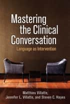 Mastering the Clinical Conversation ebook by Matthieu Villatte, PhD,Jennifer L. Villatte, PhD,Steven C. Hayes, PhD