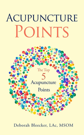Acupuncture Points: The Top Five Acupuncture Points ebook by Deborah Bleecker