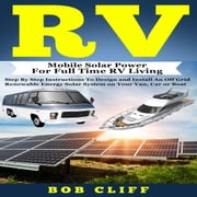 RV - Mobile Solar Power for Full Time RV Living: Step by Step Instructions to Design and Install an Off Grid Renewable Energy Solar System on Your Van, Car or Boat audiobook by Bob Cliff