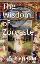 The Wisdom of Zoroaster ebook by S.a. Kapadia