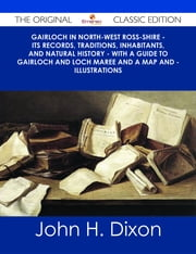 Gairloch In North-West Ross-Shire - Its Records, Traditions, Inhabitants, and Natural History - With A Guide to Gairloch and Loch Maree And a Map and - Illustrations - The Original Classic Edition ebook by John H. Dixon