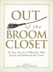 Out of the Broom Closet: 50 True Stories of Witches Who Found and Embraced the Craft ebook by Murphy-Hiscock, Arin