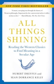 All Things Shining - Reading the Western Classics to Find Meaning in a Secular Age ebook by Hubert Dreyfus,Sean Dorrance Kelly