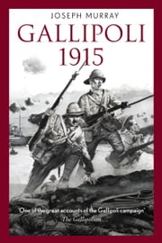Gallipoli 1915 - Stunning first person account of the Gallipoli campaign ebook by Joseph Murray