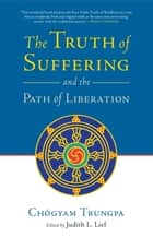 The Truth of Suffering and the Path of Liberation ebook by Chogyam Trungpa, Judith L. Lief