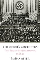 Reich's Orchestra - The Berlin Philharmonic 1933-45 ebook by Misha Aster