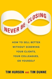 Never Be Closing - How to Sell Better Without Screwing Your Clients, Your Colleagues, or Yourself ebook by Tim Hurson,Tim Dunne