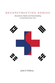 Reconstructing Bodies - Biomedicine, Health, and Nation-Building in South Korea Since 1945 ebook by John DiMoia