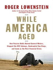 While America Aged - How Pension Debts Ruined General Motors, Stopped the NYC Subways, Bankrupted San Diego, and Loom as the Next Financial Crisis ebook by Roger Lowenstein