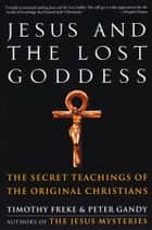 Jesus and the Lost Goddess - The Secret Teachings of the Original Christians ebook by Tim Freke & Peter Gandy