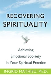Recovering Spirituality - Achieving Emotional Sobriety in Your Spiritual Practice ebook by Ingrid Mathieu, Ph.D.