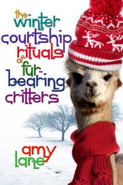 The Winter Courtship Rituals of Fur-Bearing Critters ebook by Amy Lane