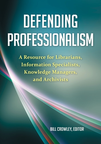 Defending Professionalism: A Resource for Librarians, Information Specialists, Knowledge Managers, and Archivists ebook by Bill Crowley