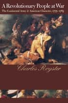 A Revolutionary People At War - The Continental Army and American Character, 1775-1783 ebook by Charles Royster