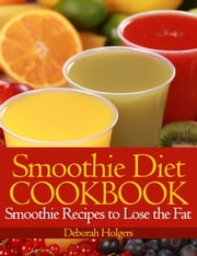 Smoothie Diet Cookbook - Smoothie Recipes to Lose the Fat ebook by Deborah Holgers