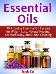 Essential Oil: 75 Amazing Essential Oil Recipes for Weight Loss, Natural Healing, Aromatherapy and Home Cleaning ebook by Angela Cox