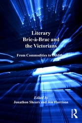Literary Bric-à-Brac and the Victorians - From Commodities to Oddities ebook by Jen Harrison