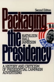 Packaging The Presidency: A History and Criticism of Presidential Campaign Advertising ebook by Kathleen Hall Jamieson