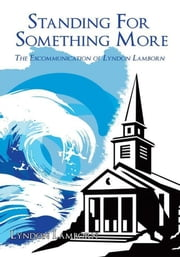 Standing For Something More - The Excommunication of Lyndon Lamborn ebook by Lyndon Lamborn