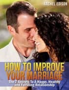 How To Improve Your Marriage: The 7 Secrets to a Happy, Healthy and Fulfilling Relationship ebook by Rachel Edison